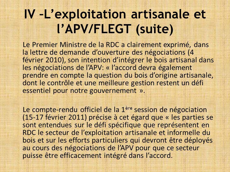 IV –Lexploitation artisanale et lAPV/FLEGT (suite) Le Premier Ministre de la RDC a clairement exprimé, dans la lettre de demande douverture des négociations (4 février 2010), son intention dintégrer le bois artisanal dans les négociations de lAPV: « laccord devra également prendre en compte la question du bois dorigine artisanale, dont le contrôle et une meilleure gestion restent un défi essentiel pour notre gouvernement ».