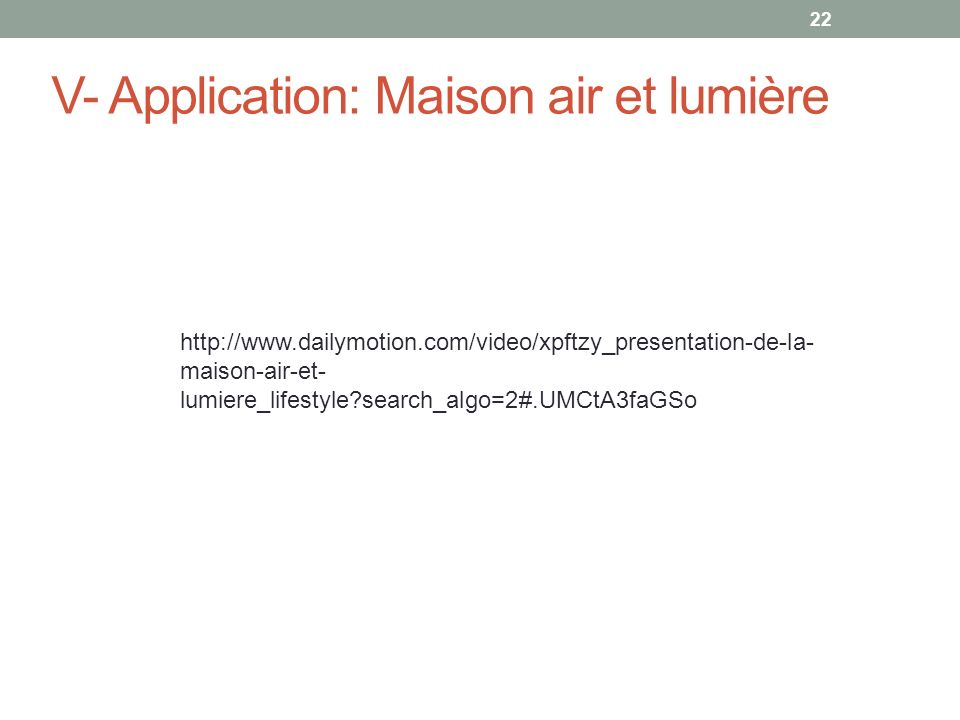22 V- Application: Maison air et lumière http://www.dailymotion.com/video/xpftzy_presentation-de-la- maison-air-et- lumiere_lifestyle?search_algo=2#.UMCtA3faGSo