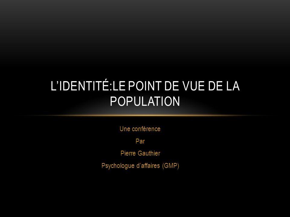 Une conférence Par Pierre Gauthier Psychologue daffaires (GMP) LIDENTITÉ:LE POINT DE VUE DE LA POPULATION