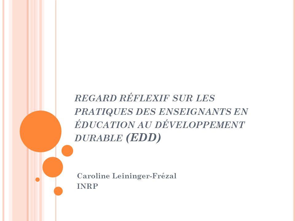 REGARD RÉFLEXIF SUR LES PRATIQUES DES ENSEIGNANTS EN ÉDUCATION AU DÉVELOPPEMENT DURABLE (EDD) Caroline Leininger-Frézal INRP