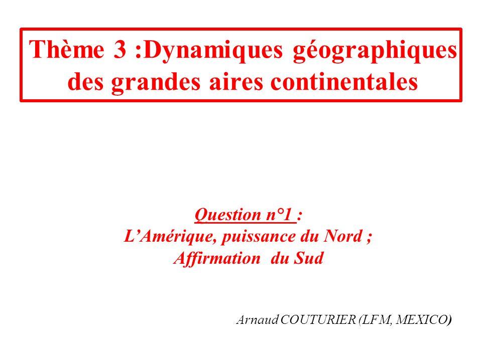 Thème 3 :Dynamiques géographiques des grandes aires continentales Question n°1 : LAmérique, puissance du Nord ; Affirmation du Sud Arnaud COUTURIER (LFM, MEXICO)
