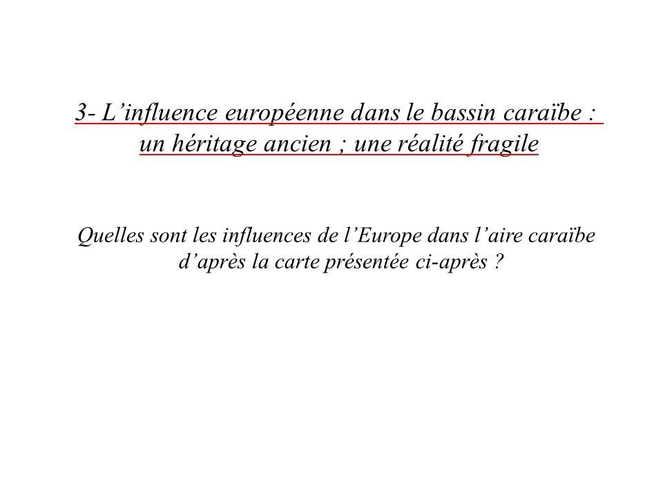 3- Linfluence européenne dans le bassin caraïbe : un héritage ancien ; une réalité fragile Quelles sont les influences de lEurope dans laire caraïbe daprès la carte présentée ci-après ?