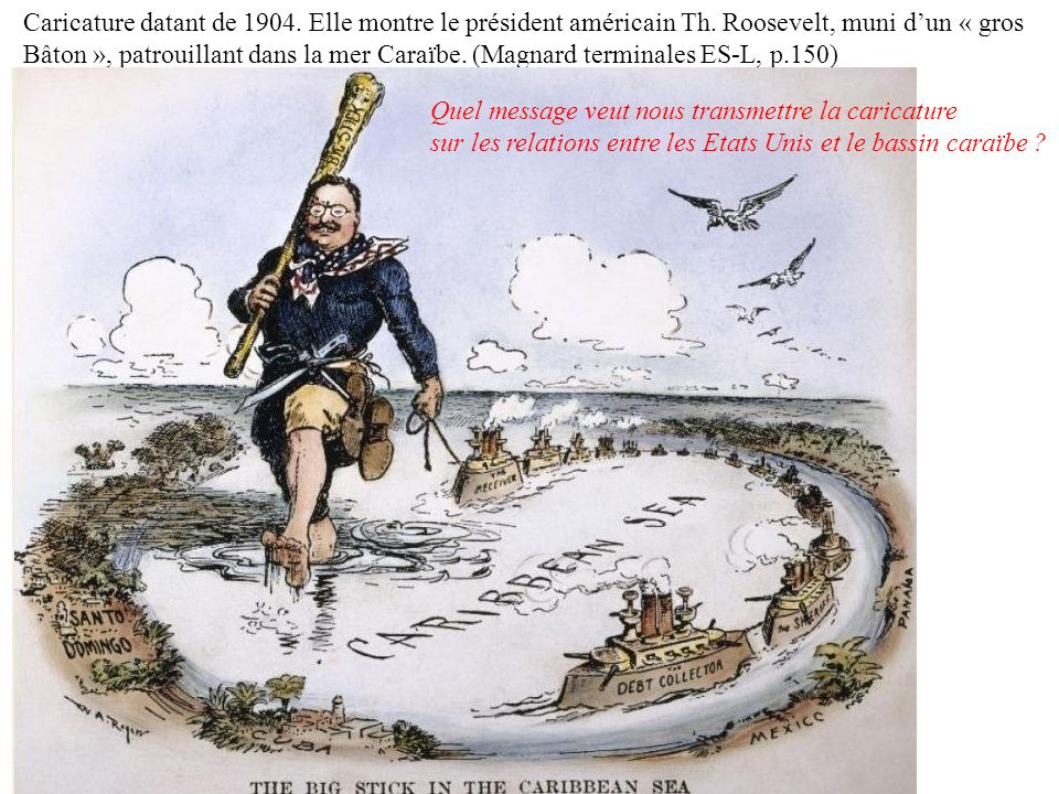 Caricature datant de 1904. Elle montre le président américain Th. Roosevelt, muni dun « gros Bâton », patrouillant dans la mer Caraïbe. (Magnard termi