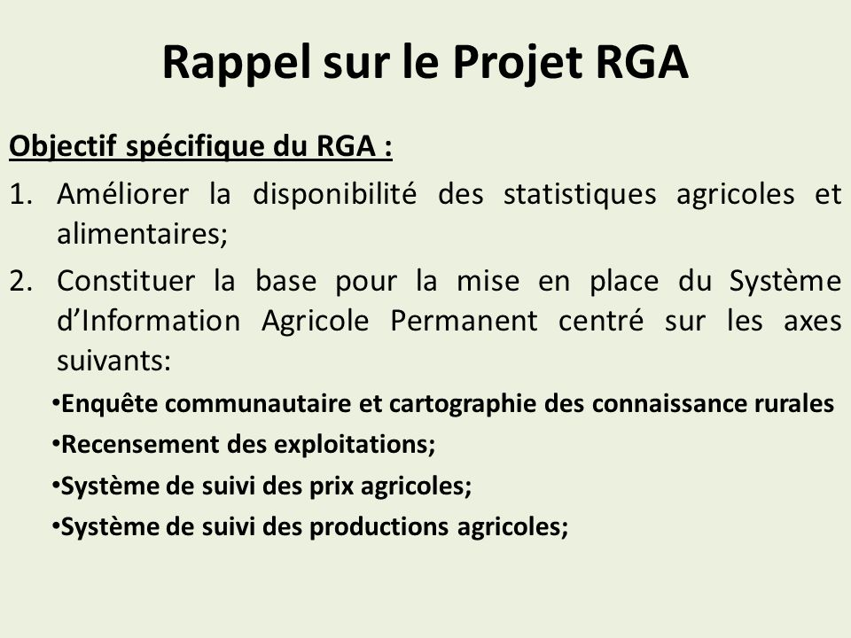 Rappel sur le Projet RGA Objectif spécifique du RGA : 1.Améliorer la disponibilité des statistiques agricoles et alimentaires; 2.Constituer la base pour la mise en place du Système dInformation Agricole Permanent centré sur les axes suivants: Enquête communautaire et cartographie des connaissance rurales Recensement des exploitations; Système de suivi des prix agricoles; Système de suivi des productions agricoles;