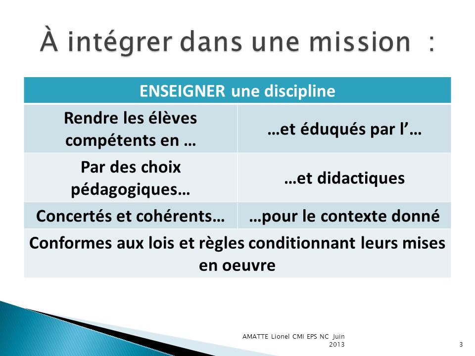 AMATTE Lionel CMI EPS NC Juin 20133 ENSEIGNER une discipline Rendre les élèves compétents en … …et éduqués par l… Par des choix pédagogiques… …et dida