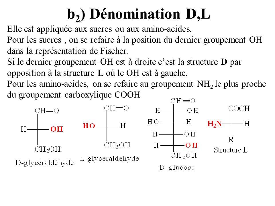b 2 ) Dénomination D,L Elle est appliquée aux sucres ou aux amino-acides. Pour les sucres, on se refaire à la position du dernier groupement OH dans l