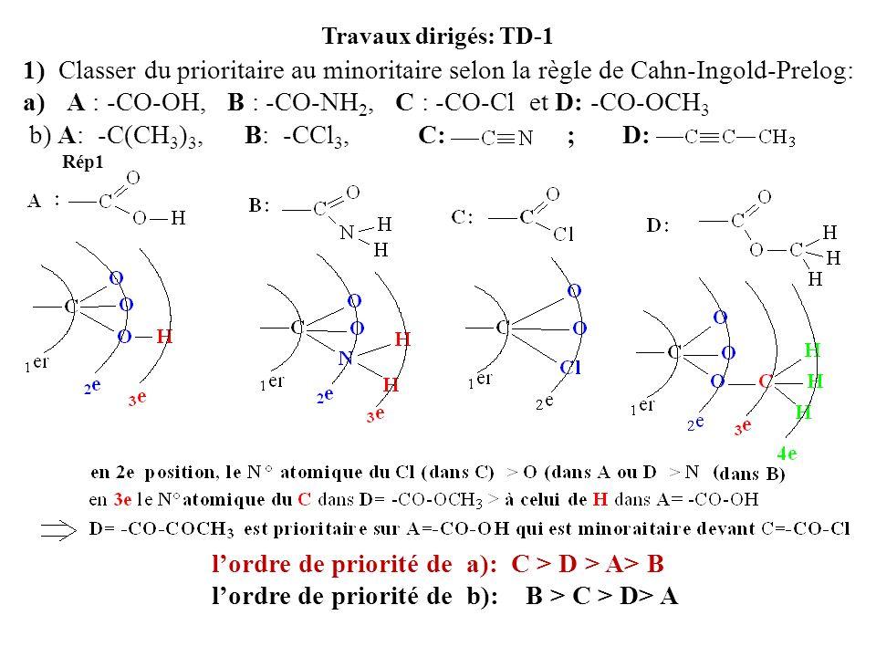 Travaux dirigés: TD-1 1) Classer du prioritaire au minoritaire selon la règle de Cahn-Ingold-Prelog: a)A : -CO-OH, B : -CO-NH 2, C : -CO-Cl et D: -CO-