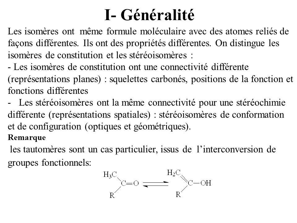I- Généralité Les isomères ont même formule moléculaire avec des atomes reliés de façons différentes. Ils ont des propriétés différentes. On distingue
