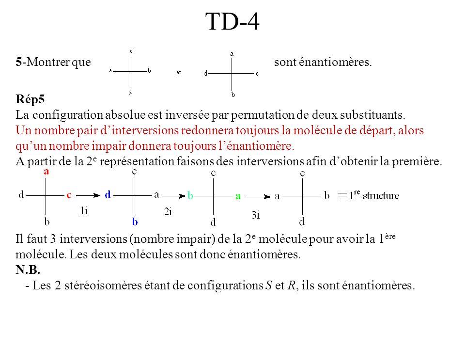 TD-4 5-Montrer que sont énantiomères. Rép5 La configuration absolue est inversée par permutation de deux substituants. Un nombre pair dinterversions r