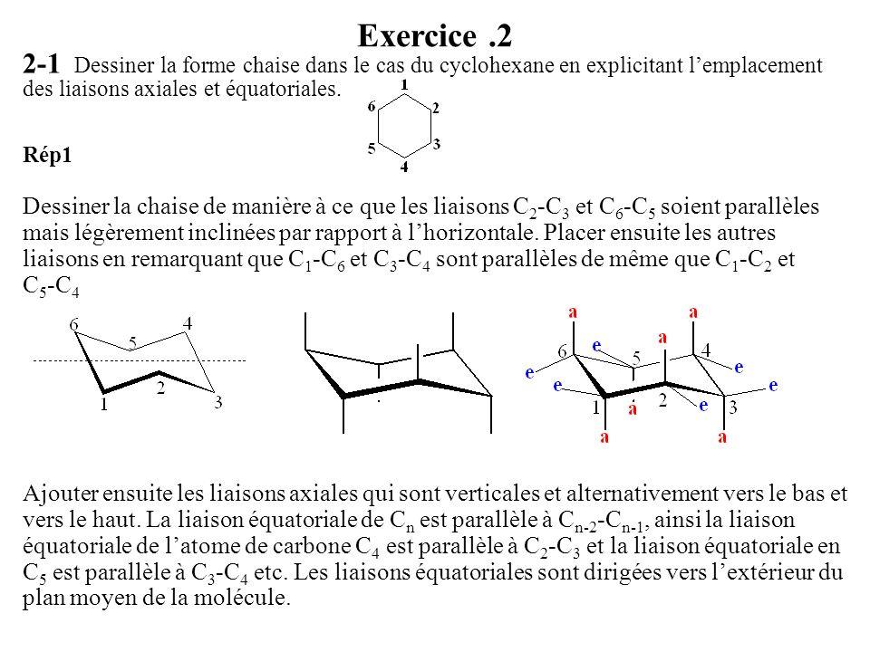 Exercice.2 2-1 Dessiner la forme chaise dans le cas du cyclohexane en explicitant lemplacement des liaisons axiales et équatoriales. Rép1 Dessiner la