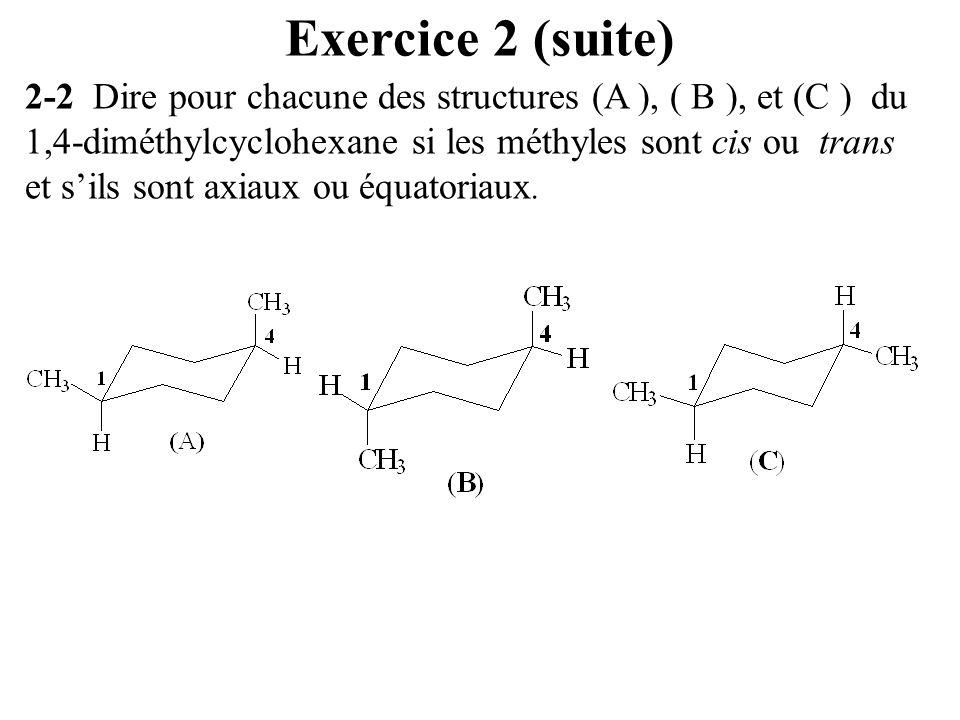 Exercice 2 (suite) 2-2 Dire pour chacune des structures (A ), ( B ), et (C ) du 1,4-diméthylcyclohexane si les méthyles sont cis ou trans et sils sont