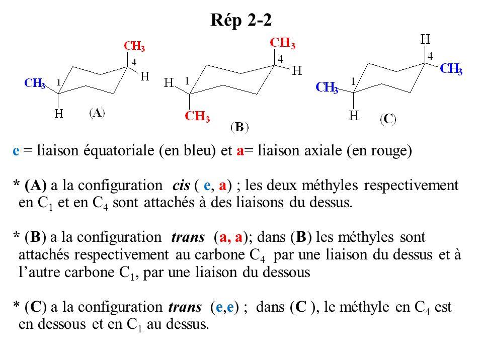 Rép 2-2 e = liaison équatoriale (en bleu) et a= liaison axiale (en rouge) * (A) a la configuration cis ( e, a) ; les deux méthyles respectivement en C