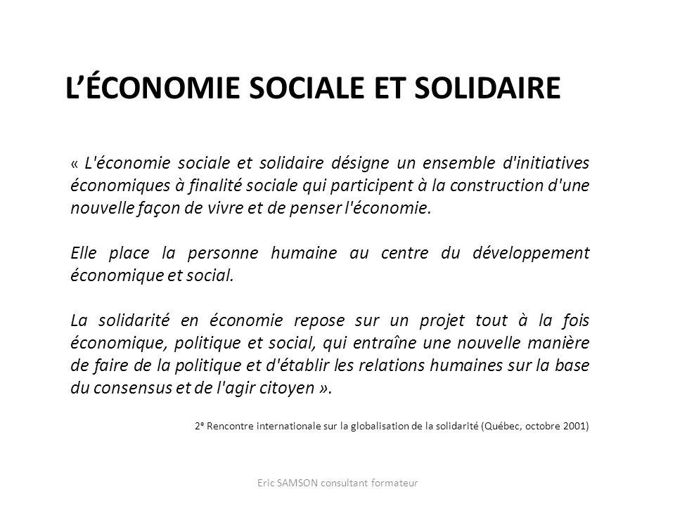 LÉCONOMIE SOCIALE ET SOLIDAIRE Eric SAMSON consultant formateur « L économie sociale et solidaire désigne un ensemble d initiatives économiques à finalité sociale qui participent à la construction d une nouvelle façon de vivre et de penser l économie.
