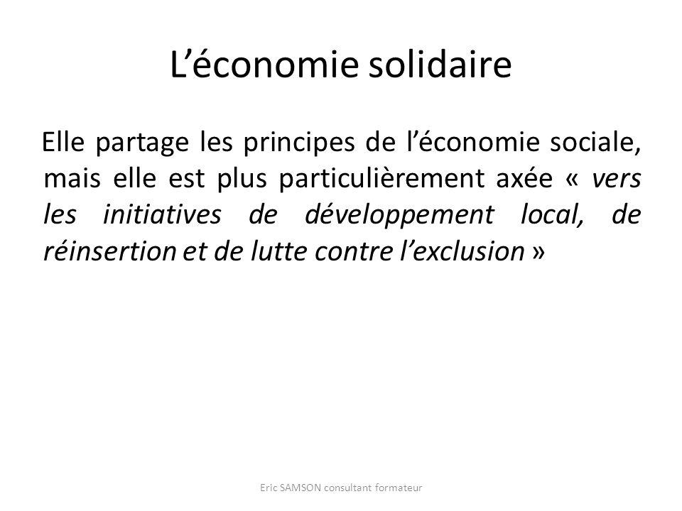 Léconomie solidaire Elle partage les principes de léconomie sociale, mais elle est plus particulièrement axée « vers les initiatives de développement local, de réinsertion et de lutte contre lexclusion » Eric SAMSON consultant formateur