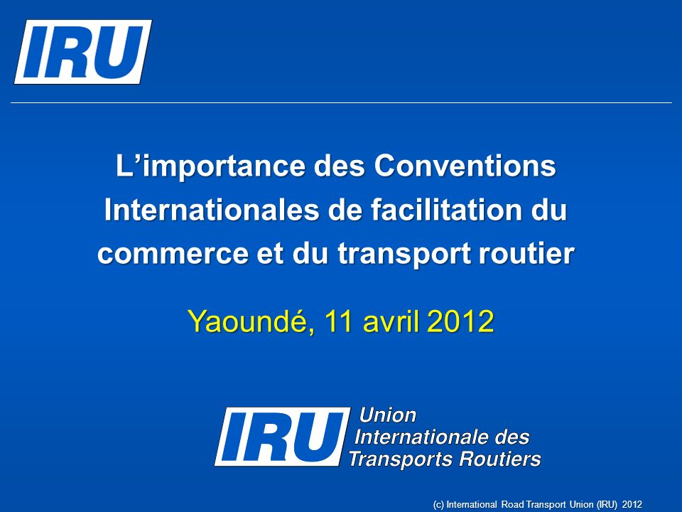 Limportance des Conventions Internationales de facilitation du commerce et du transport routier Yaoundé, 11 avril 2012 (c) International Road Transpor