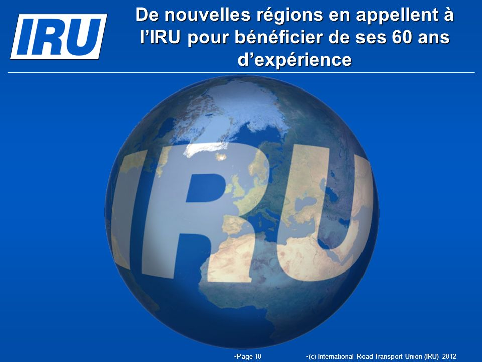 De nouvelles régions en appellent à lIRU pour bénéficier de ses 60 ans dexpérience Page 10Page 10 (c) International Road Transport Union (IRU) 2012(c) International Road Transport Union (IRU) 2012