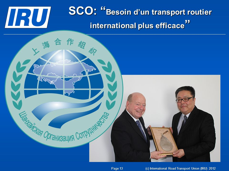 (c) International Road Transport Union (IRU) 2012 SCO: Besoin dun transport routier international plus efficace SCO: Besoin dun transport routier international plus efficace Page 13