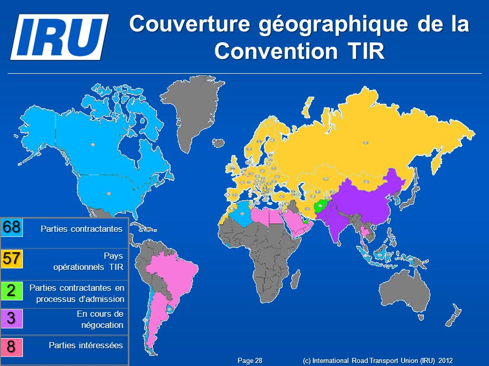 Couverture géographique de la Convention TIR 68 57 2 3 8 Parties contractantes en processus dadmission Pays opérationnels TIR En cours de négocation Parties intéressées Parties contractantes (c) International Road Transport Union (IRU) 2012 Page 28