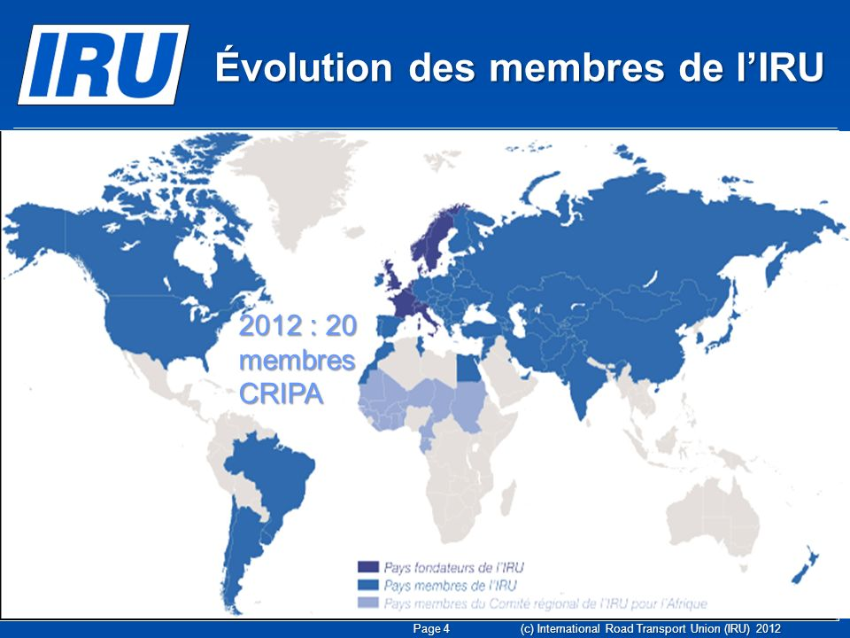 Page 4 (c) International Road Transport Union (IRU) : huit pays fondateurs Évolution des membres de lIRU 2012 : 20 membres CRIPA
