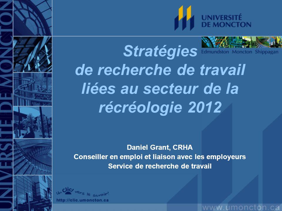 Stratégies de recherche de travail liées au secteur de la récréologie 2012 Daniel Grant, CRHA Conseiller en emploi et liaison avec les employeurs Service de recherche de travail