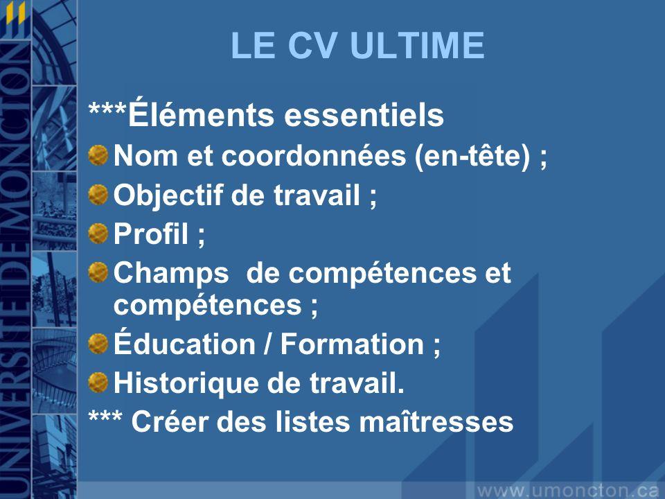 LE CV ULTIME ***Éléments essentiels Nom et coordonnées (en-tête) ; Objectif de travail ; Profil ; Champs de compétences et compétences ; Éducation / Formation ; Historique de travail.
