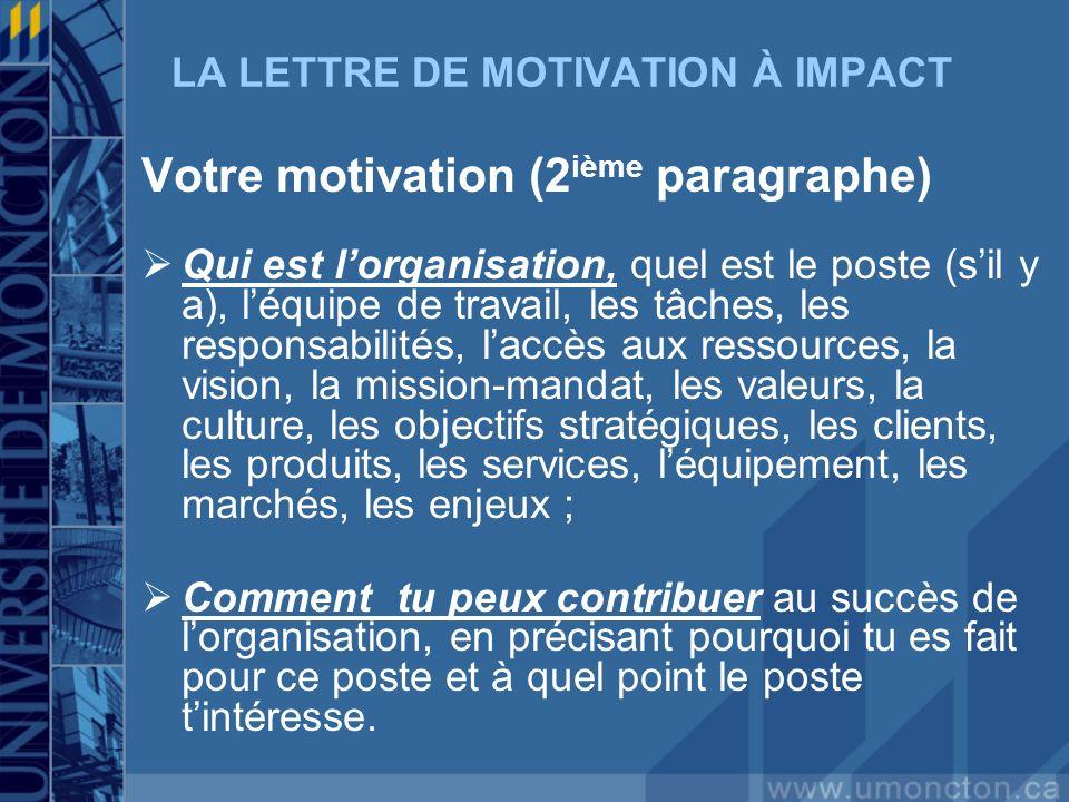 LA LETTRE DE MOTIVATION À IMPACT Votre motivation (2 ième paragraphe) Qui est lorganisation, quel est le poste (sil y a), léquipe de travail, les tâches, les responsabilités, laccès aux ressources, la vision, la mission-mandat, les valeurs, la culture, les objectifs stratégiques, les clients, les produits, les services, léquipement, les marchés, les enjeux ; Comment tu peux contribuer au succès de lorganisation, en précisant pourquoi tu es fait pour ce poste et à quel point le poste tintéresse.