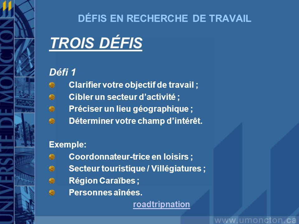 DÉFIS EN RECHERCHE DE TRAVAIL TROIS DÉFIS Défi 1 Clarifier votre objectif de travail ; Cibler un secteur dactivité ; Préciser un lieu géographique ; Déterminer votre champ dintérêt.