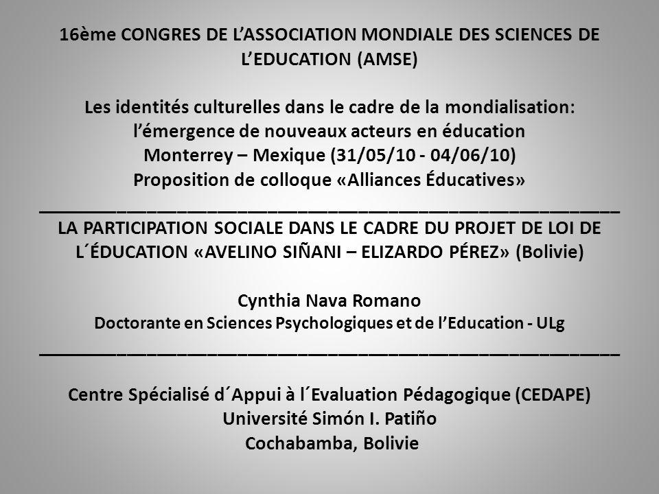16ème CONGRES DE LASSOCIATION MONDIALE DES SCIENCES DE LEDUCATION (AMSE) Les identités culturelles dans le cadre de la mondialisation: lémergence de nouveaux acteurs en éducation Monterrey – Mexique (31/05/10 - 04/06/10) Proposition de colloque «Alliances Éducatives» __________________________________________________________ LA PARTICIPATION SOCIALE DANS LE CADRE DU PROJET DE LOI DE L´ÉDUCATION «AVELINO SIÑANI – ELIZARDO PÉREZ» (Bolivie) Cynthia Nava Romano Doctorante en Sciences Psychologiques et de lEducation - ULg __________________________________________________________ Centre Spécialisé d´Appui à l´Evaluation Pédagogique (CEDAPE) Université Simón I.