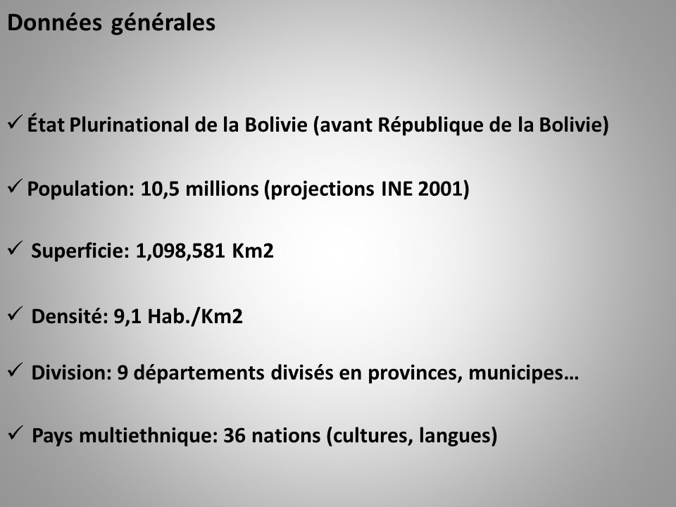 Données générales État Plurinational de la Bolivie (avant République de la Bolivie) Population: 10,5 millions (projections INE 2001) Superficie: 1,098,581 Km2 Densité: 9,1 Hab./Km2 Division: 9 départements divisés en provinces, municipes… Pays multiethnique: 36 nations (cultures, langues)