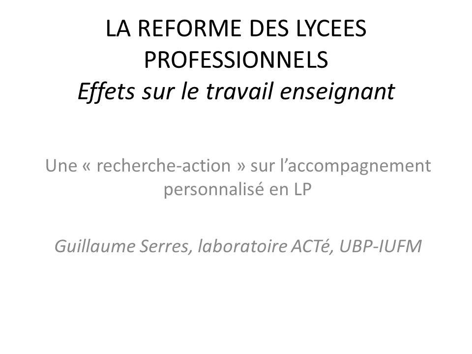 LA REFORME DES LYCEES PROFESSIONNELS Effets sur le travail enseignant Une « recherche-action » sur laccompagnement personnalisé en LP Guillaume Serres, laboratoire ACTé, UBP-IUFM