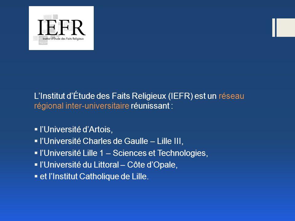 LInstitut dÉtude des Faits Religieux (IEFR) est un réseau régional inter-universitaire réunissant : lUniversité dArtois, lUniversité Charles de Gaulle – Lille III, lUniversité Lille 1 – Sciences et Technologies, lUniversité du Littoral – Côte dOpale, et lInstitut Catholique de Lille.