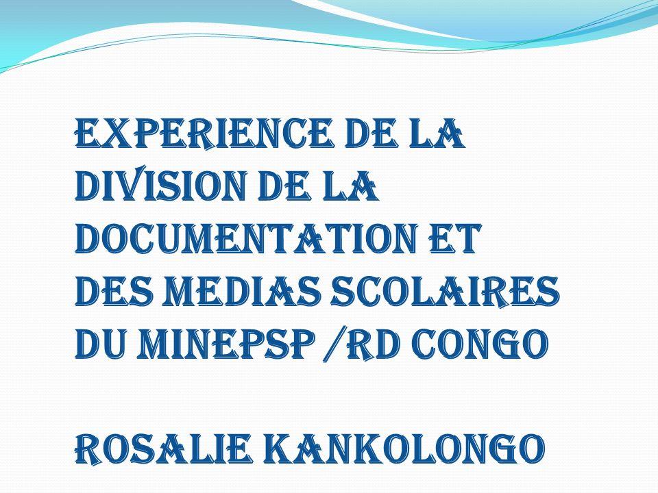 EXPERIENCE DE LA DIVISION DE LA DOCUMENTATION ET Des MEDIAS SCOLAIRES DU MINEPSP /RD CONGO ROSALIE kANKOLONGO