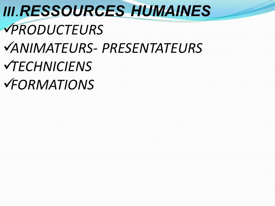 III.RESSOURCES HUMAINES PRODUCTEURS ANIMATEURS- PRESENTATEURS TECHNICIENS FORMATIONS