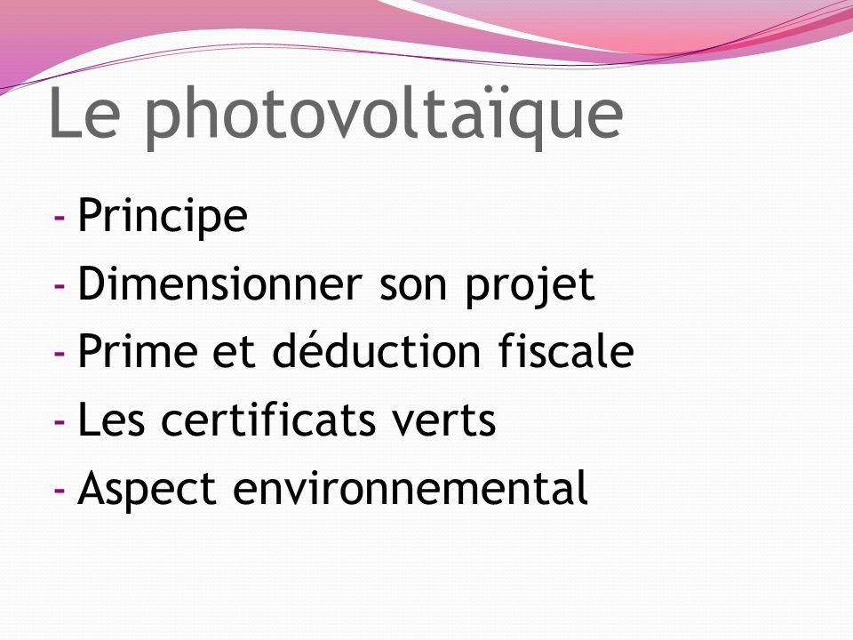- Principe - Dimensionner son projet - Prime et déduction fiscale - Les certificats verts - Aspect environnemental Le photovoltaïque