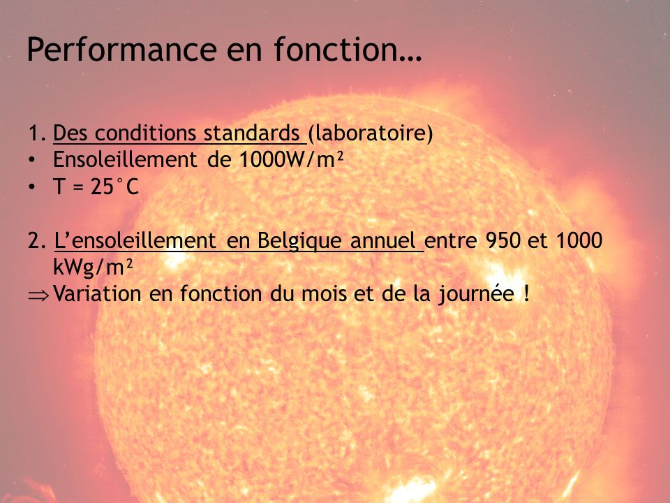 Performance en fonction… 1.Des conditions standards (laboratoire) Ensoleillement de 1000W/m² T = 25°C 2.