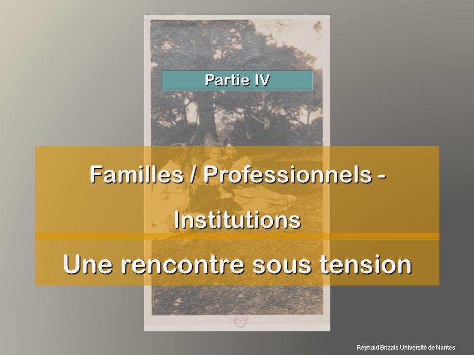 Familles / Professionnels - Institutions Partie IV Une rencontre sous tension Reynald Brizais Université de Nantes