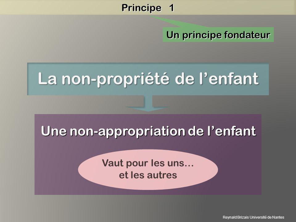 Un principe fondateur La non-propriété de lenfant Une non-appropriation de lenfant Vaut pour les uns… et les autres Principe 1 Reynald Brizais Univers