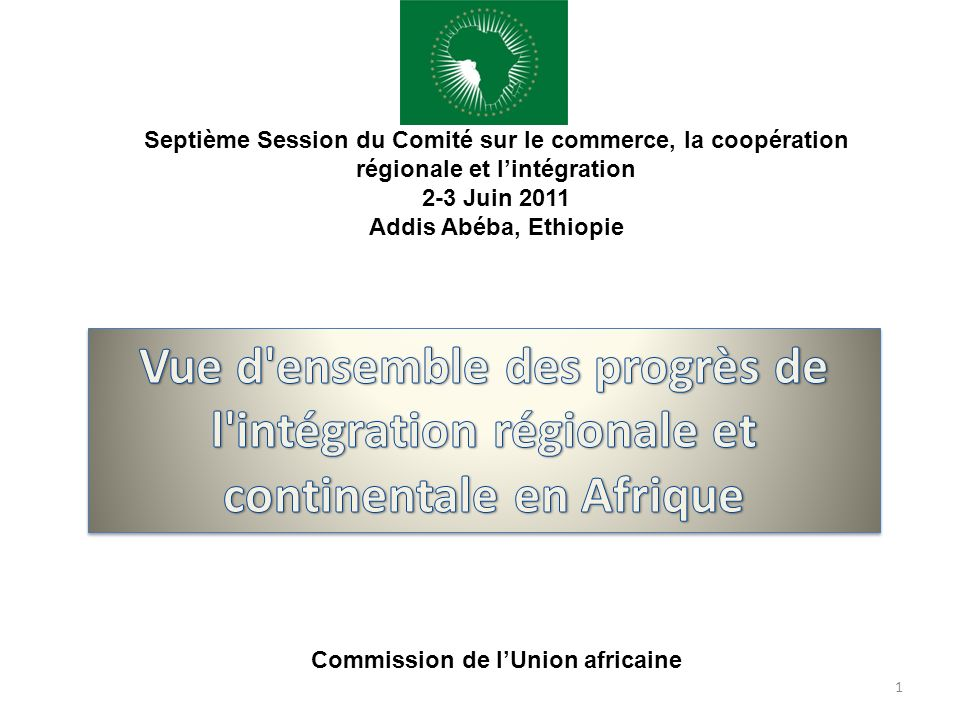 1 Septième Session du Comité sur le commerce, la coopération régionale et lintégration 2-3 Juin 2011 Addis Abéba, Ethiopie Commission de lUnion africa