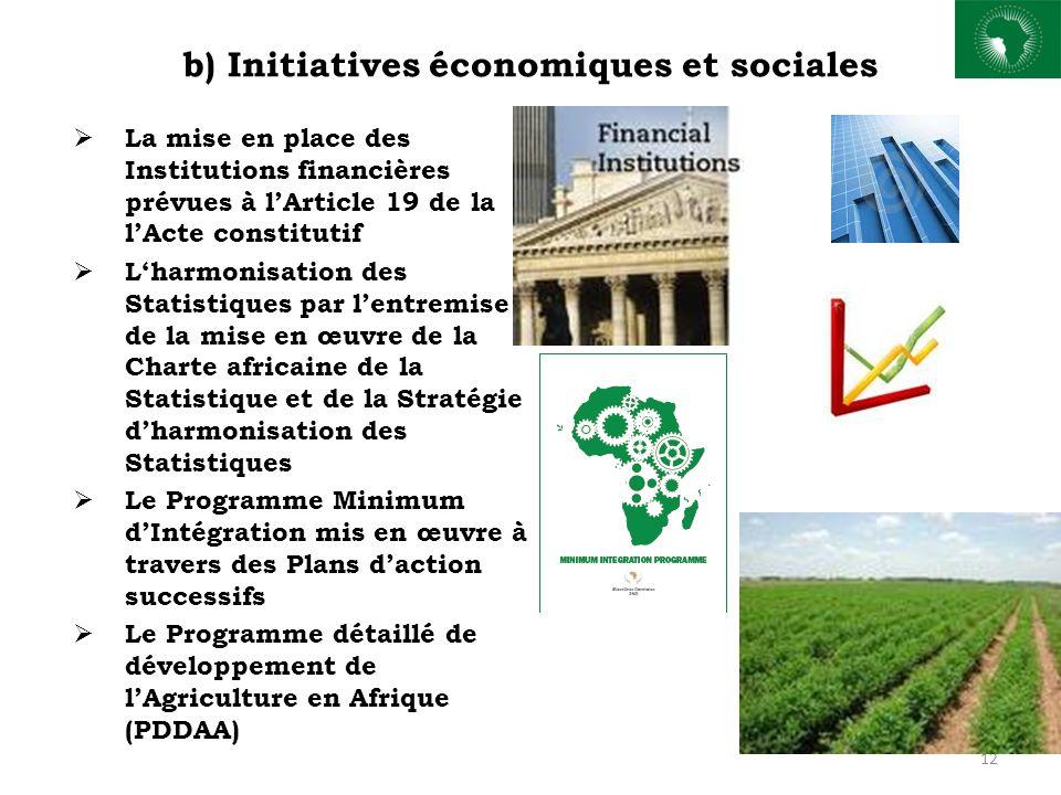 b) Initiatives économiques et sociales La mise en place des Institutions financières prévues à lArticle 19 de la lActe constitutif Lharmonisation des Statistiques par lentremise de la mise en œuvre de la Charte africaine de la Statistique et de la Stratégie dharmonisation des Statistiques Le Programme Minimum dIntégration mis en œuvre à travers des Plans daction successifs Le Programme détaillé de développement de lAgriculture en Afrique (PDDAA) 12