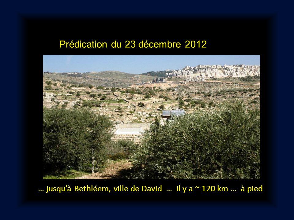 Prédication du 23 décembre 2012 … jusquà Bethléem, ville de David … il y a ~ 120 km … à pied