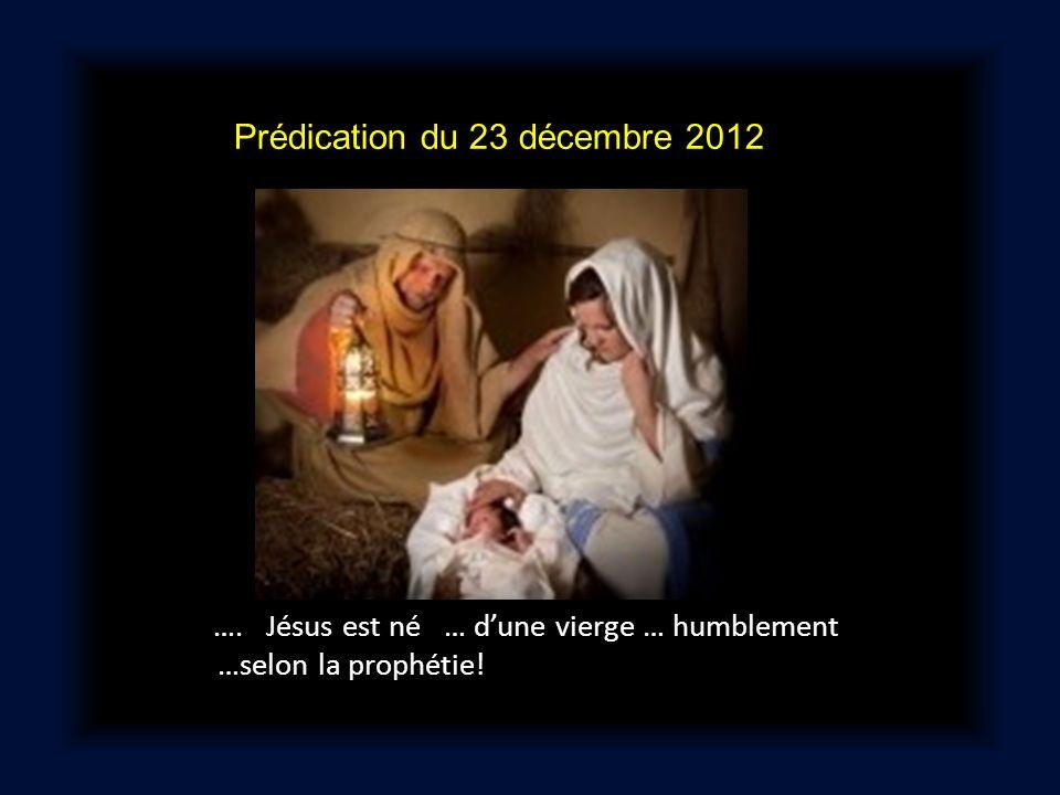Prédication du 23 décembre 2012 …. Jésus est né … dune vierge … humblement …selon la prophétie!