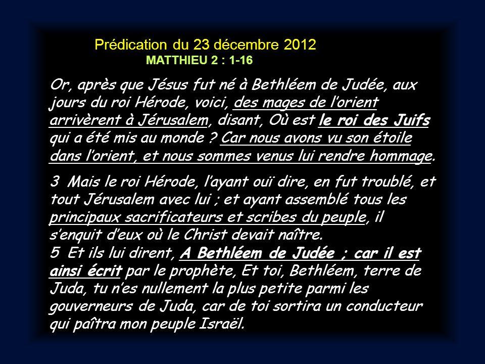 Prédication du 23 décembre 2012 MATTHIEU 2 : 1-16 Or, après que Jésus fut né à Bethléem de Judée, aux jours du roi Hérode, voici, des mages de lorient arrivèrent à Jérusalem, disant, Où est le roi des Juifs qui a été mis au monde .