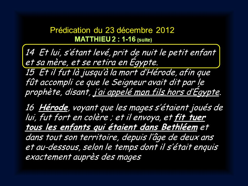 Prédication du 23 décembre 2012 MATTHIEU 2 : 1-16 (suite) 14 Et lui, sétant levé, prit de nuit le petit enfant et sa mère, et se retira en Égypte.
