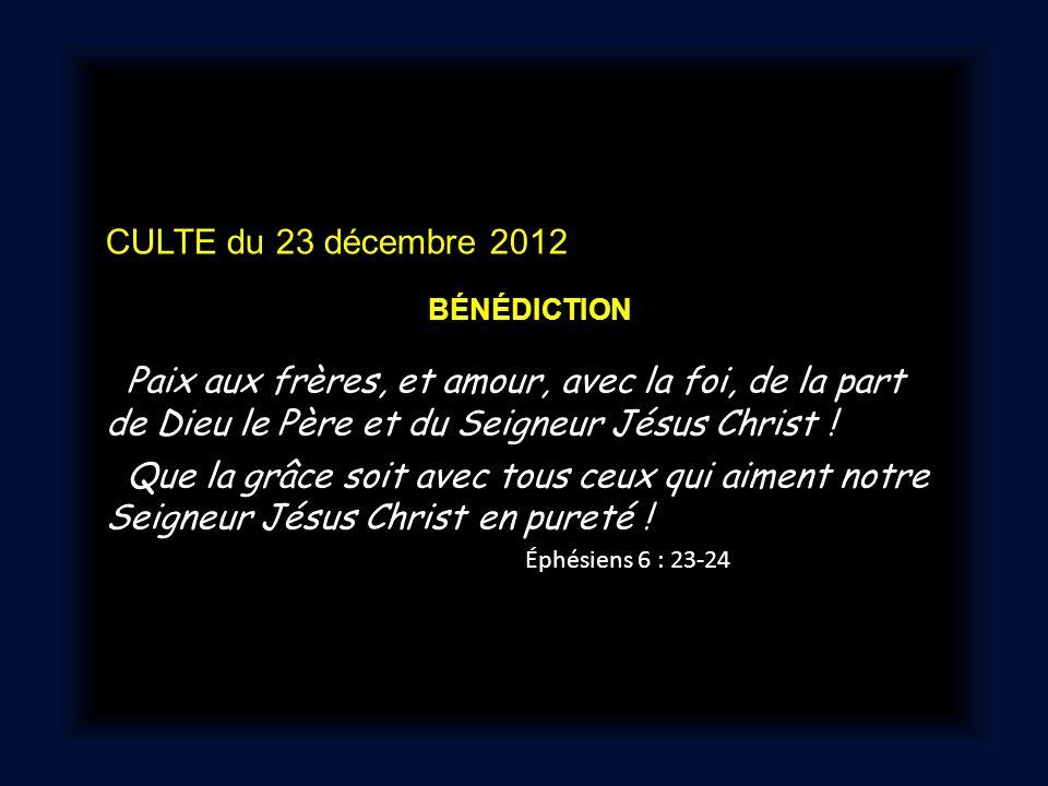 CULTE du 23 décembre 2012 BÉNÉDICTION Paix aux frères, et amour, avec la foi, de la part de Dieu le Père et du Seigneur Jésus Christ .