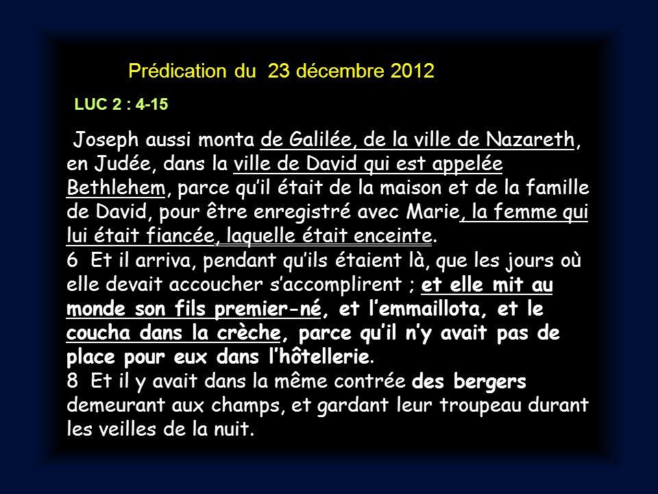 Prédication du 23 décembre 2012 LUC 2 : 4-15 Joseph aussi monta de Galilée, de la ville de Nazareth, en Judée, dans la ville de David qui est appelée Bethlehem, parce quil était de la maison et de la famille de David, pour être enregistré avec Marie, la femme qui lui était fiancée, laquelle était enceinte.