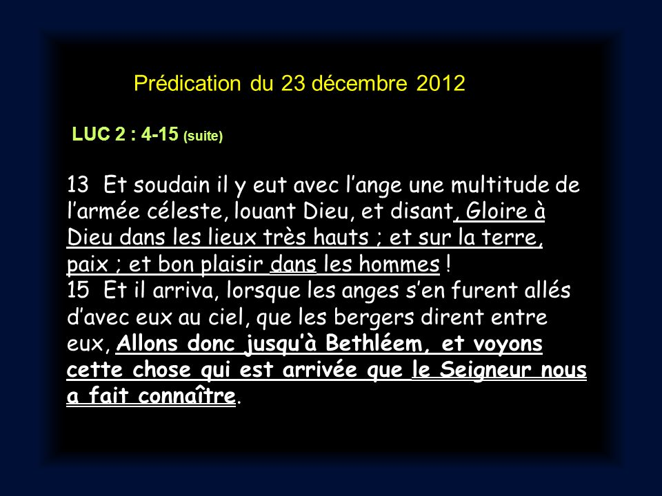 Prédication du 23 décembre 2012 LUC 2 : 4-15 (suite) 13 Et soudain il y eut avec lange une multitude de larmée céleste, louant Dieu, et disant, Gloire à Dieu dans les lieux très hauts ; et sur la terre, paix ; et bon plaisir dans les hommes .