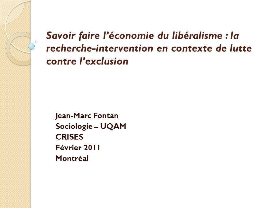 Savoir faire léconomie du libéralisme : la recherche-intervention en contexte de lutte contre lexclusion Jean-Marc Fontan Sociologie – UQAM CRISES Février 2011 Montréal