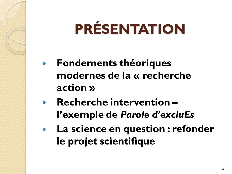 2 PRÉSENTATION Fondements théoriques modernes de la « recherche action » Recherche intervention – lexemple de Parole dexcluEs La science en question : refonder le projet scientifique