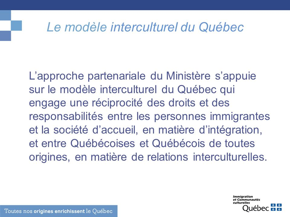 Le modèle interculturel du Québec Lapproche partenariale du Ministère sappuie sur le modèle interculturel du Québec qui engage une réciprocité des droits et des responsabilités entre les personnes immigrantes et la société daccueil, en matière dintégration, et entre Québécoises et Québécois de toutes origines, en matière de relations interculturelles.