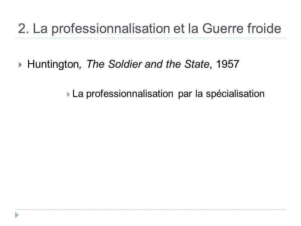 2. La professionnalisation et la Guerre froide Huntington, The Soldier and the State, 1957 La professionnalisation par la spécialisation